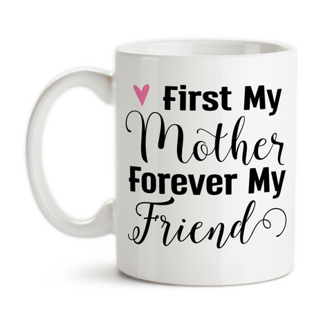 Coffee Mug, First My Mother Forever My Friend Mother's Day Mom's Birthday Mother Daughter Quote