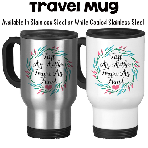 Travel Mug, First My Mother Forever My Friend 002, Mother's Day Gift, Mom's Birthday