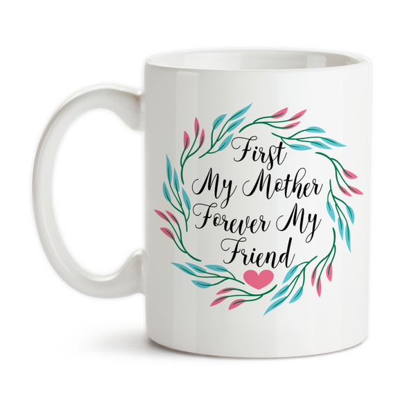 Coffee Mug, First My Mother Forever My Friend 002 Mother's Day Mom's Birthday Mother Daughter Quote