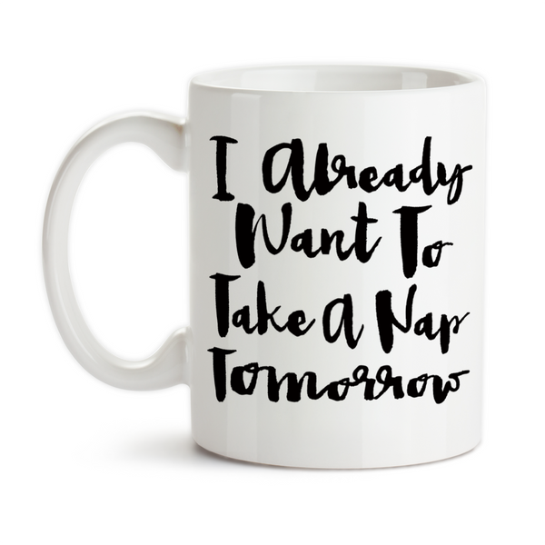 Coffee Mug, I Already Want To Take A Nap Tomorrow Sleepy Coffee Humor Insomnia Need Sleep Tired