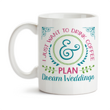 Coffee Mug, I Just Want To Drink Coffee And Plan Dream Weddings Wedding Planner Planning