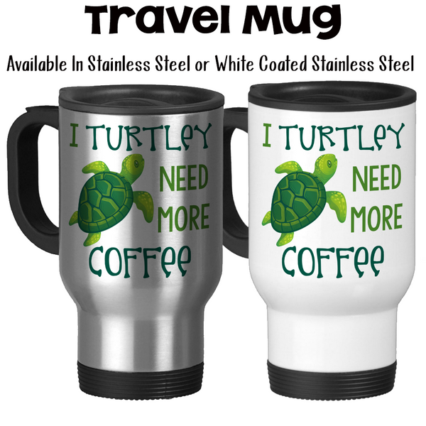 Travel Mug, I Turtley / Totally Need More Coffee 001, Sea Turtle