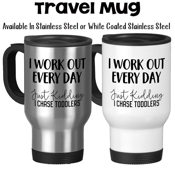 Travel Mug, I Work Out Every Day Just Kidding I Chase Toddlers, Mom, Mother, Day Care, Child Care