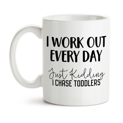 Coffee Mug, I Work Out Every Day Just Kidding I Chase Toddlers, Mom, Mother, Day Care Worker, Child Care