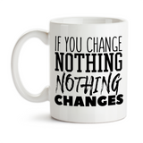 Coffee Mug, If You Change Nothing Nothing Changes, Be The Change, Make A Change