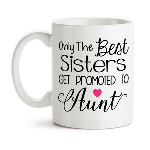 Coffee Mug, Only The Best Sisters Get Promoted To Aunt Baby Announcement Pregnancy Reveal
