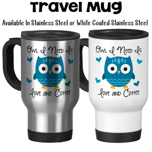 Travel Mug, Owl I Need Is Love And Coffee 001, Owl Gift, Owl Mug, Cute Owl, Owl Meme