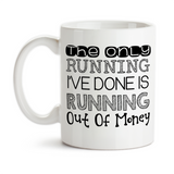 Coffee Mug, The Only Running I've Done Is Running Out Of Money Funny Mug I'm Broke I'm Lazy Humor