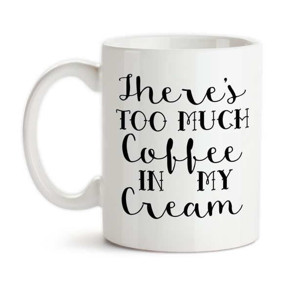 Coffee Mug, There's Too Much Coffee In My Cream Coffee Humor Funny , Gift Idea, Coffee Cup at GroovyGiftables.com