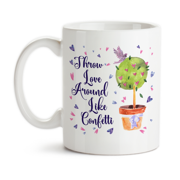 Coffee Mug, Throw Love Around Like Confetti, Be Kind, Be Happy, Be Loving, Pay It Forward