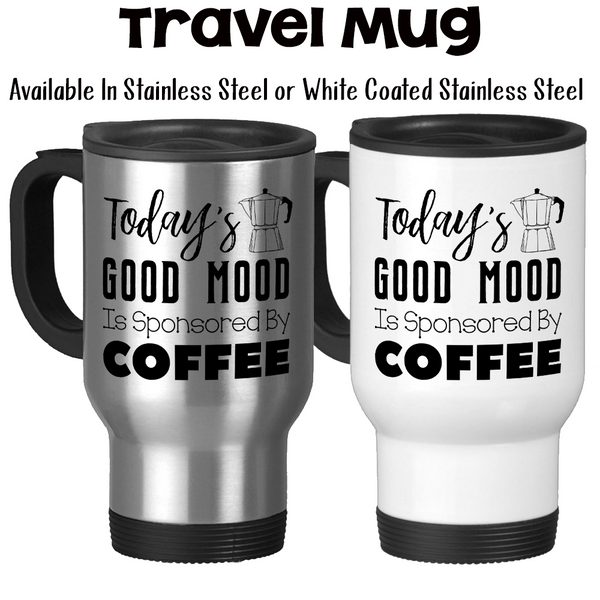 Travel Mug, Today's Good Mood Is Sponsored By Coffee, Must Have Coffee, Grumpy Before Coffee, Coffee Lover, Stainless Steel 14 oz, Gift Idea at GroovyGiftables.com