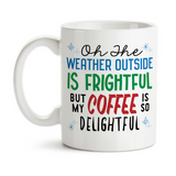 Coffee Mug, Christmas Winter Oh The Weather Outside Is Frightful But My Coffee Is So Delightful