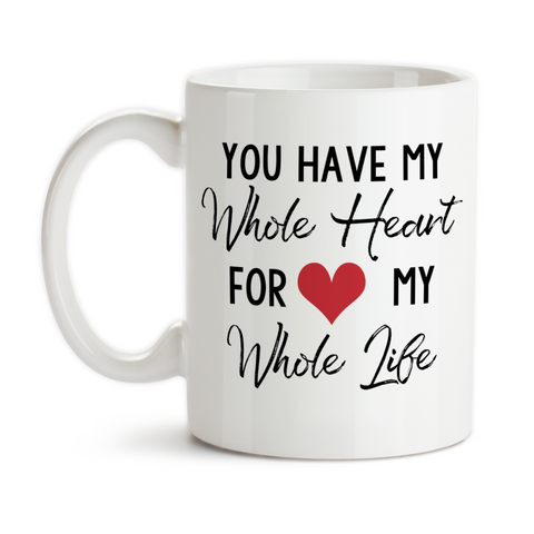 Coffee Mug, You Have My Whole Heart For My Whole Life, Valentine, Anniversary, Wedding