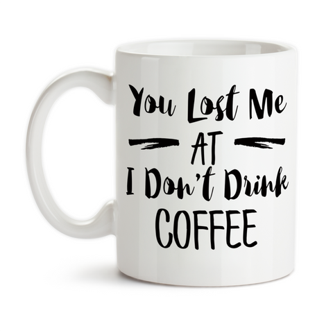 Coffee Mug, You Lost Me At I Don't Drink Coffee Coffee Addict Coffee Lover Coffee Junkie