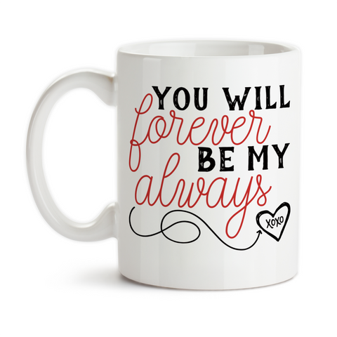 Coffee Mug, You Will Forever Be My Always, Valentine's Day, Anniversary, Wedding, XOXO, Love