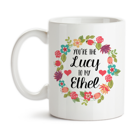 Coffee Mug, You're The Lucy To My Ethel Best Friends Forever Birthday Christmas
