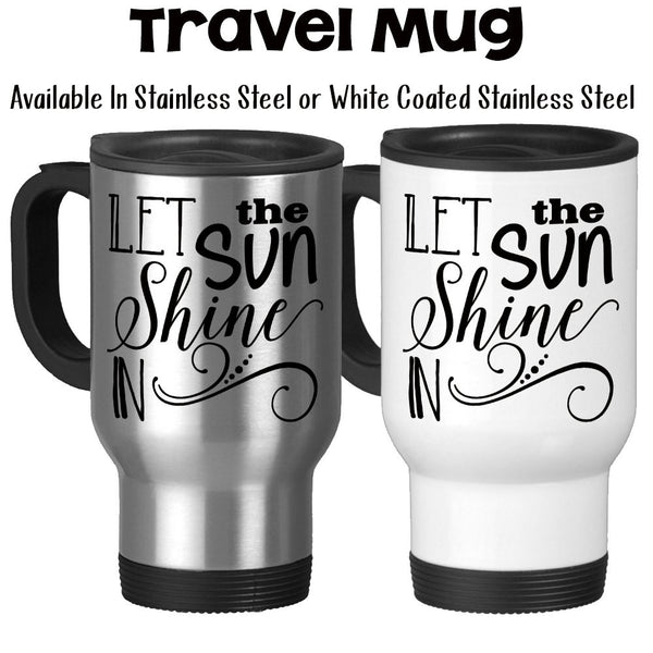 Travel Mug, Let The Sun Shine In Positive Attitude Wake Up Good Morning Motivational Inspirational, Stainless Steel at GroovyGiftables.com