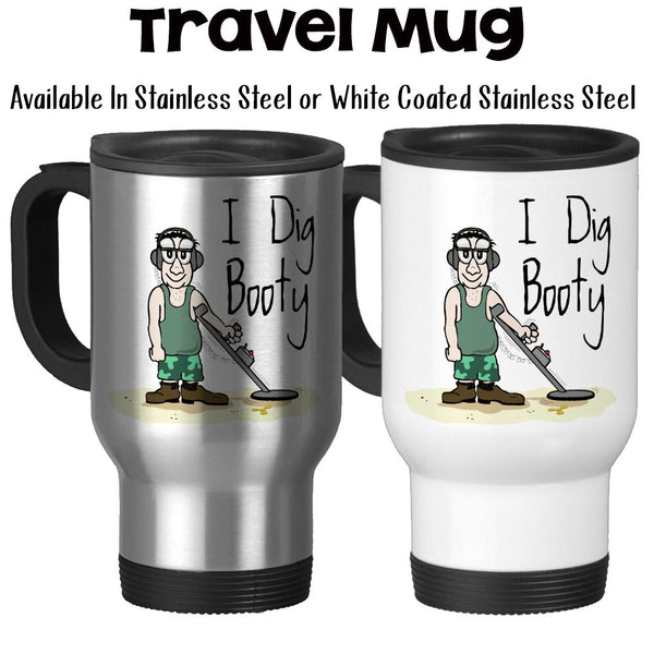 Travel Mug, I Dig Booty Funny Metal Detecting Dirt Fishing Treasure Hunting Beach Combing, Stainless Steel