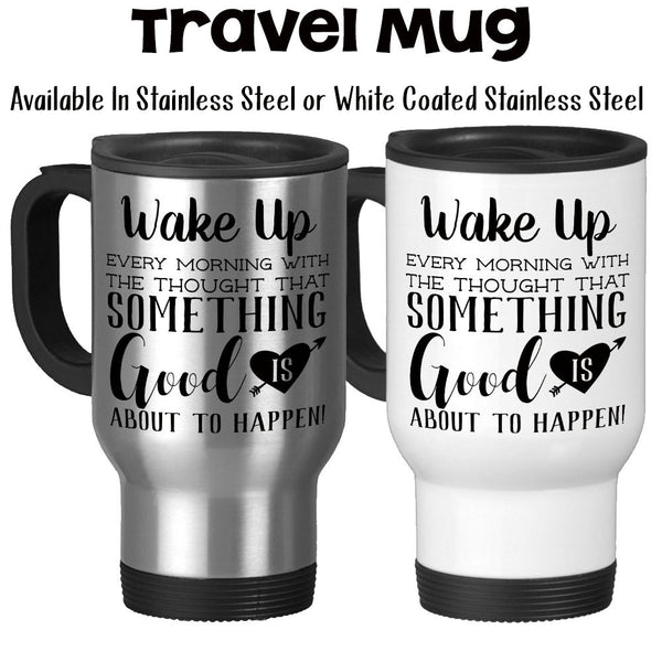 Travel Mug, Wake Up Every Morning With The Thought Something Good Is About To Happen