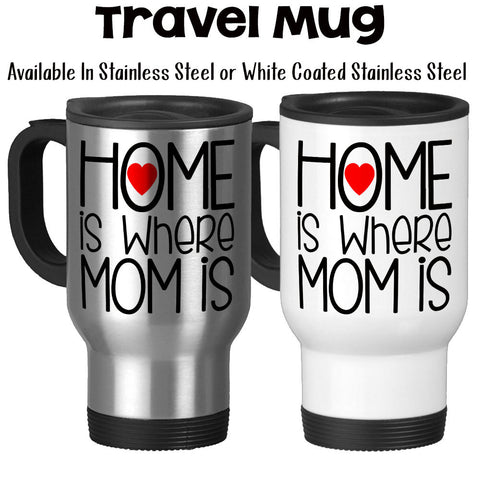Travel Mug, Home Is Where Mom Is Mother's Day Mom's Birthday I Love My Mom Mom Mug
