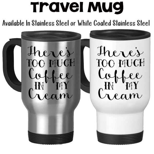 Travel Mug, There's Too Much Coffee In My Cream Coffee Humor Funny Coffee Creamer, Stainless Steel, 14 oz - Gift Idea
