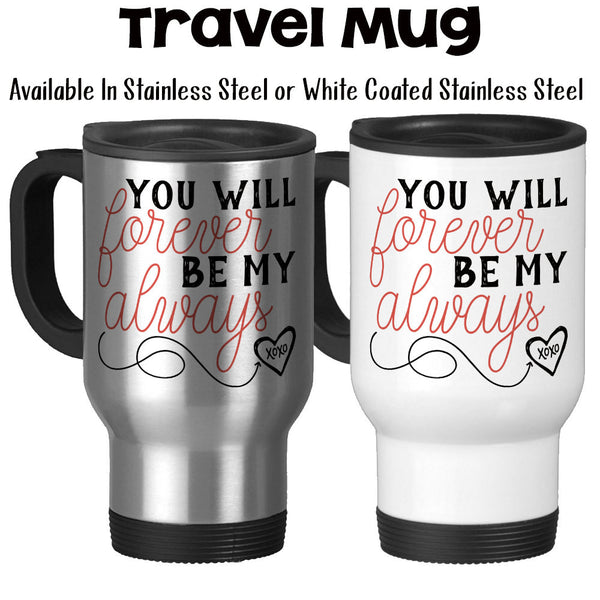 Travel Mug, You Will Forever Be My Always Valentine's Day Gift Anniversary Gift Wedding Gift XOXO Love, Stainless Steel, 14 oz - Gift Idea