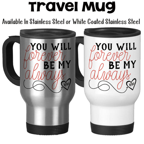 Travel Mug, You Will Forever Be My Always, Valentine's Day, Anniversary, Wedding, XOXO, Love