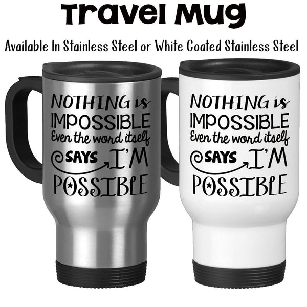 Travel Mug, Nothing Is Impossible Says I'm Possible Possibilities Graduation Gift You Can Do It You Got This, Stainless Steel, 14 oz at GroovyGiftables.com