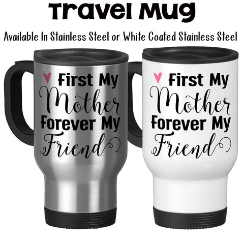 Travel Mug, First My Mother Forever My Friend Mother's Day Gift Mom's Birthday Mother Daughter Quote