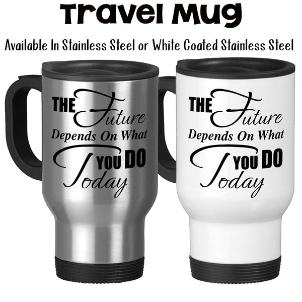 Travel Mug, The Future Depends On What You Do Today Graduation Gift Building A Future Reach For Your Dreams, Stainless Steel, 14 oz