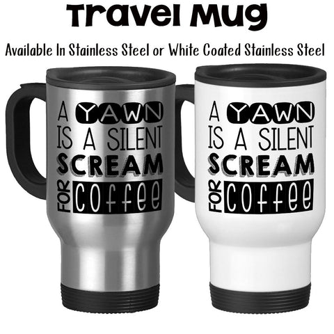 Travel Mug, A Yawn Is A Silent Scream For Coffee, Need Coffee, Must Have Coffee