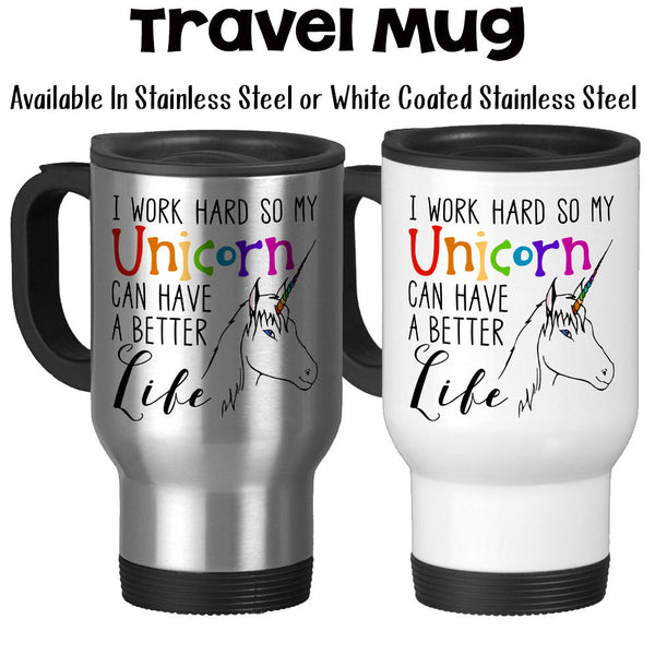 Travel Mug, I Work Hard So My Unicorn Can Have A Better Life Unicorn Gifts Funny Unicorn Mug Unicorn Lover, Stainless Steel, 14 oz