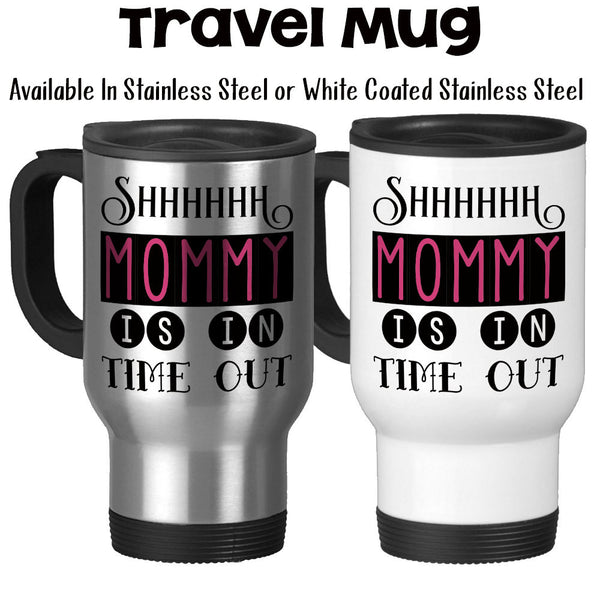 Travel Mug, Shhhhhh Mommy Is In Time Out, Funny Mom Gift, Mom Needs A Break, Mother's Day