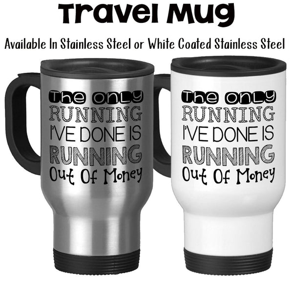 Travel Mug, The Only Running I've Done Is Running Out Of Money Funny Mug I'm Broke I'm Lazy Humor
