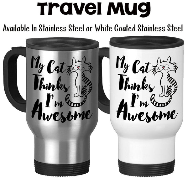 Travel Mug, My Cat Thinks I'm Awesome Humor Cats Kittens Pets Love My Cats Kitties Cute Cat Cat Gift