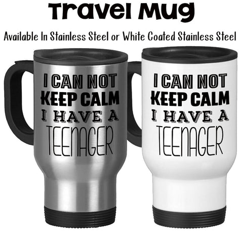 Travel Mug, I Can Not Keep Calm I Have A Teenager, Parenting, Mother's Day, Father's Day