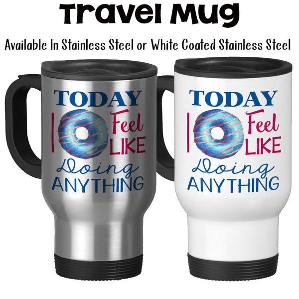 Travel Mug, Today I Do Not ( Donut ) Feel Like Doing Anything Funny Donut Humor Doughnut Can't Adult