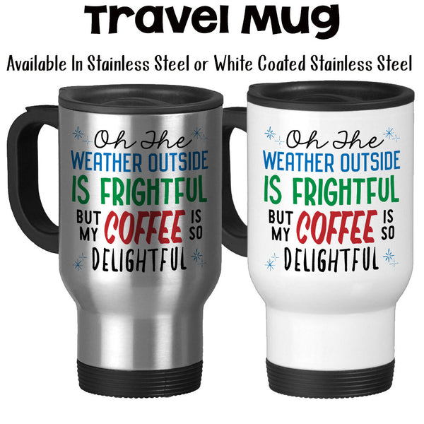 Travel Mug, Oh The Weather Outside Is Frightful But My Coffee Is So Delightful, Coffee Humor