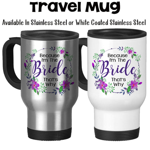 Travel Mug, Because I'm The Bride That's Why 002 Bride To Be Bride Mug Bridal Shower Funny Bridezilla