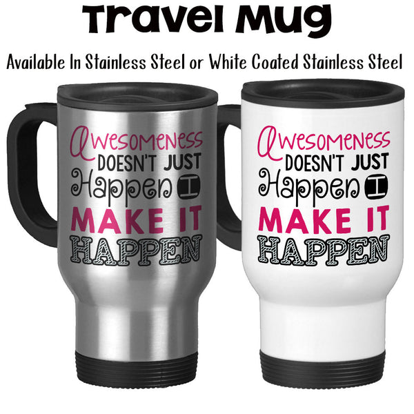 Travel Mug, Awesomeness Doesn't Just Happen I Make It Happen, Hustling, Get Stuff Done, Boss