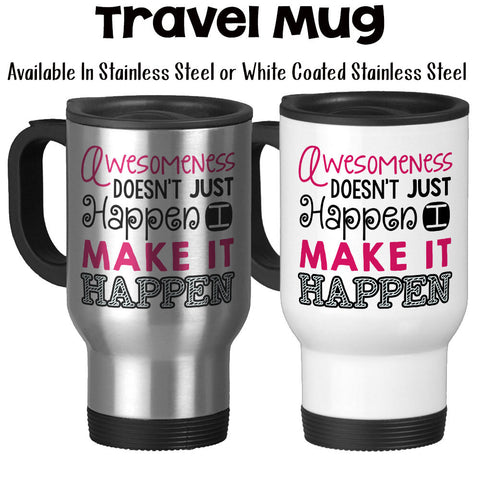 Travel Mug, Awesomeness Doesn't Just Happen I Make It Happen Hustling Working Hard Get Stuff Done Im Awesome