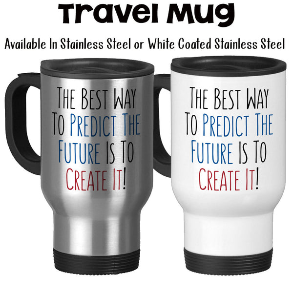 Travel Mug, The Best Way To Predict The Future Is To Create It Boss Gift Maker Mug Work Mug Graduation Gift Hustling, Stainless Steel, 14 oz at GroovyGiftables.com