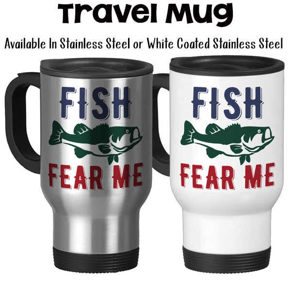 Travel Mug, Fish Fear Me Angler Fishing Mug Catching Fish Fisherman Bass Go Fish Funny Fishing Gift Funny Fishing Mug, Stainless Steel