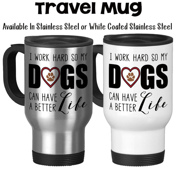 Travel Mug, I Work Hard So My Dogs Can Have A Better Life Dog Mom Dog Dad Love My Dogs Dog Owner Dog Lover, Stainless Steel, 14 oz at GroovyGiftables.com