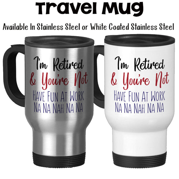 Travel Mug, I'm Retired And You're Not, Retiree, Retirement, Retiring, Funny Gag Gift
