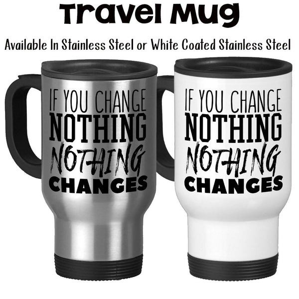 Travel Mug, If You Change Nothing Nothing Changes, Be The Change, Make A Change