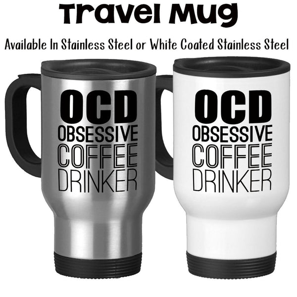 Travel Mug, Obsessive Coffee Drinker OCD Coffee Humor Funny Coffee Gifts Must Have Coffee