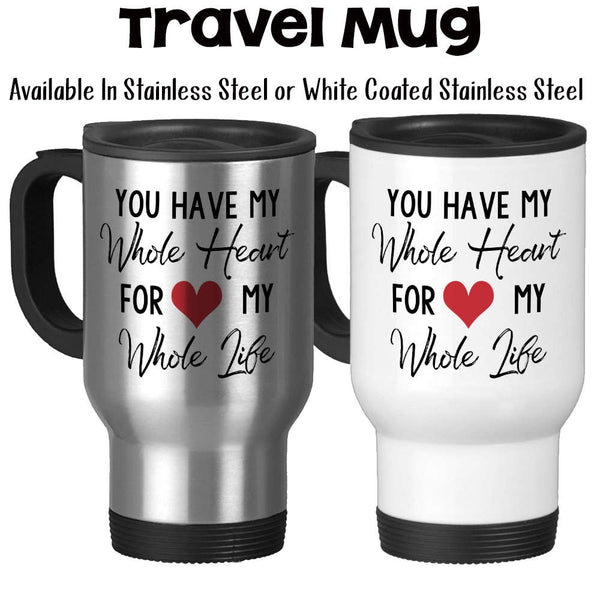 Travel Mug, You Have My Whole Heart For My Whole Life, Valentines Day Anniversary Wedding Gift Love Heart Stainless Steel, 14 oz - Gift Idea