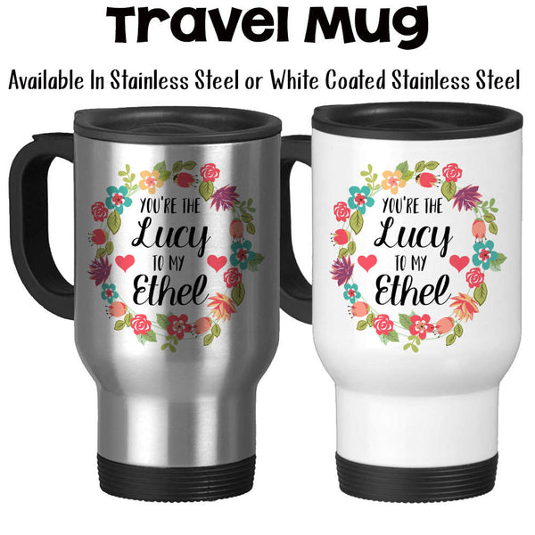 Travel Mug, You're The Lucy To My Ethel Best Friends Forever Best Friend Gift Best Friend Mug, Stainless Steel - 14 oz Gift Idea at GroovyGiftables.com