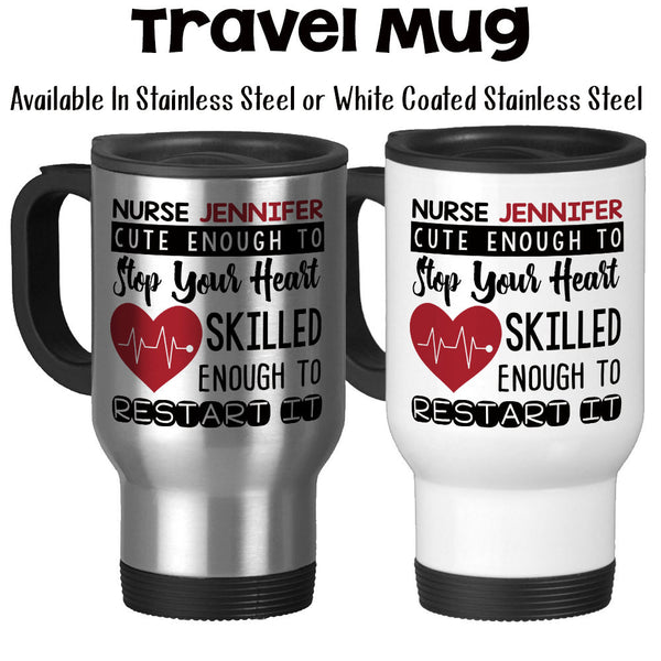 Travel Mug, Cute Enough To Stop Your Heart Skilled Enough To Restart It, Personalized Nurse RN